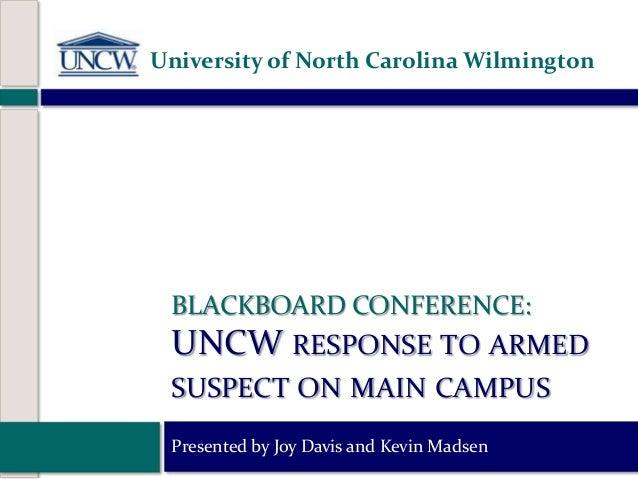BLACKBOARD CONFERENCE: UNCW RESPONSE TO ARMED SUSPECT ON MAIN CAMPUS Presented by Joy Davis and Kevin Madsen University of...