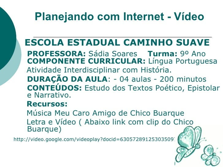 Planejando com Internet - Vídeo <ul><li>ESCOLA ESTADUAL CAMINHO SUAVE </li></ul><ul><li>PROFESSORA:  Sádia Soares  Turma: ...