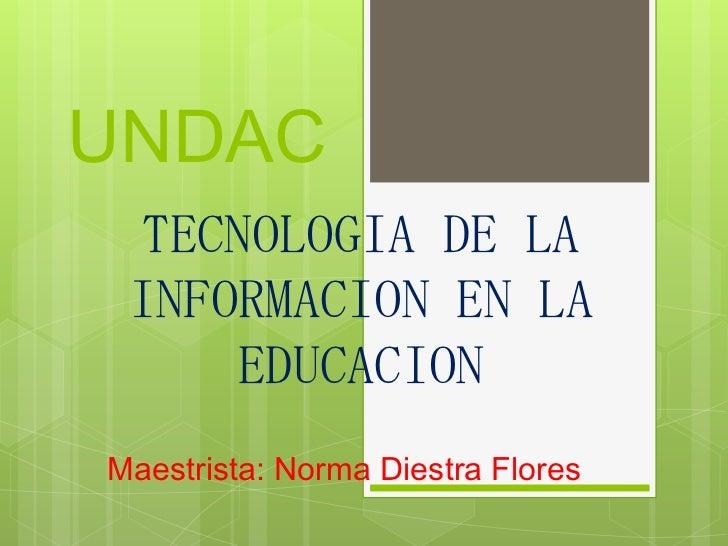 UNDAC  TECNOLOGIA DE LA INFORMACION EN LA     EDUCACIONMaestrista: Norma Diestra Flores