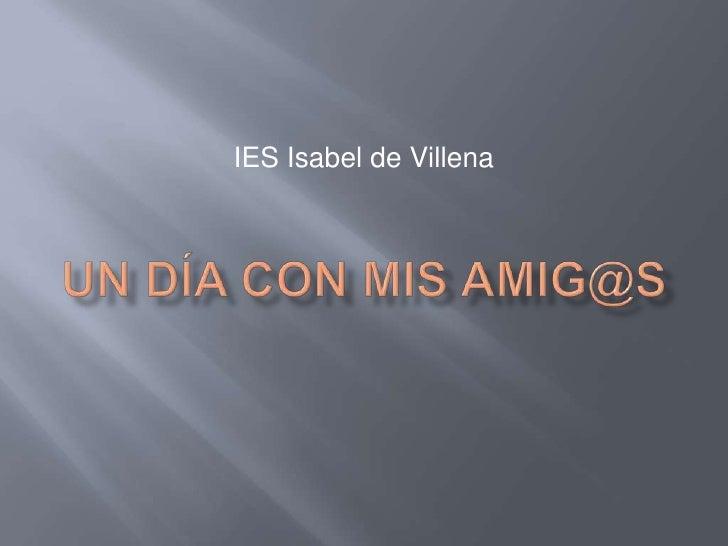 Un día con mis amig@s<br />IES Isabel de Villena<br />