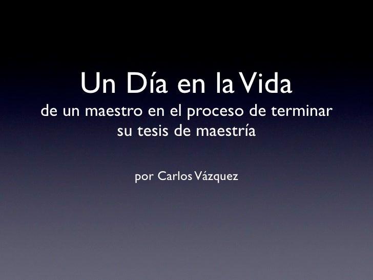Un Día en la Vidade un maestro en el proceso de terminar         su tesis de maestría            por Carlos Vázquez