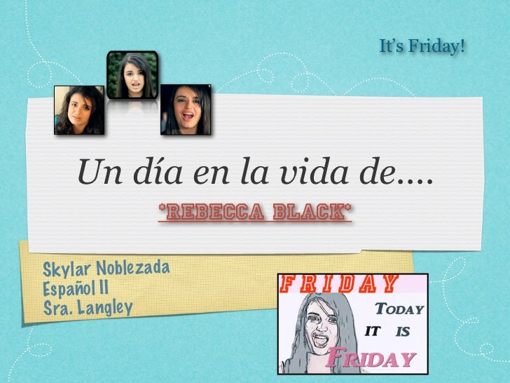 It's Friday!     Un día en la vida de....                   *Rebecca Black*S k y la r Noble z adaEs p añol IISra . L a ngley