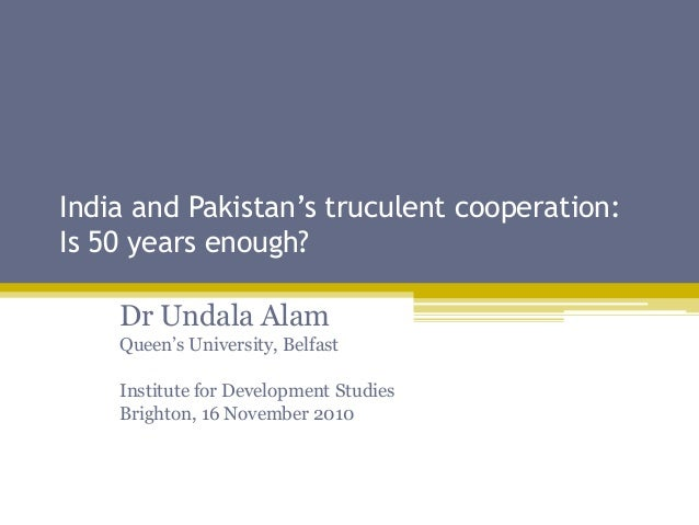 India and Pakistan's truculent cooperation: Is 50 years enough? Dr Undala Alam Queen's University, Belfast Institute for D...