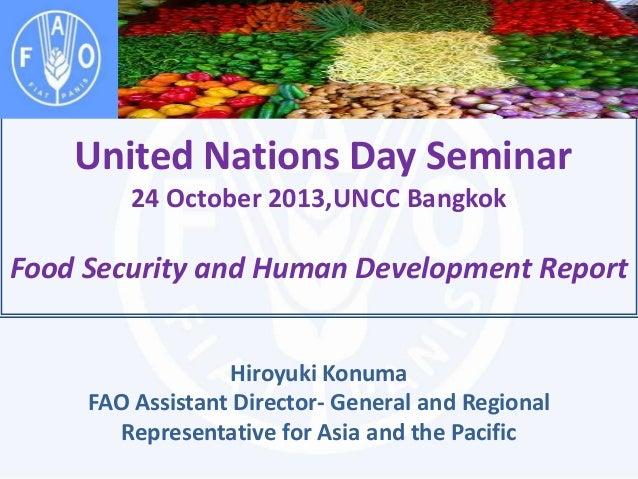 United Nations Day Seminar 24 October 2013,UNCC Bangkok  Food Security and Human Development Report Hiroyuki Konuma FAO As...