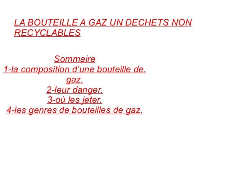 LA BOUTEILLE A GAZ UN DECHETS NON RECYCLABLES Sommaire 1-la composition d'une bouteille de. gaz. 2-leur danger. 3-où les j...