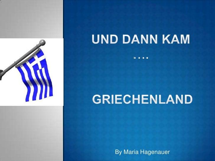 Und dann kam…. Griechenland<br />By Maria Hagenauer<br />