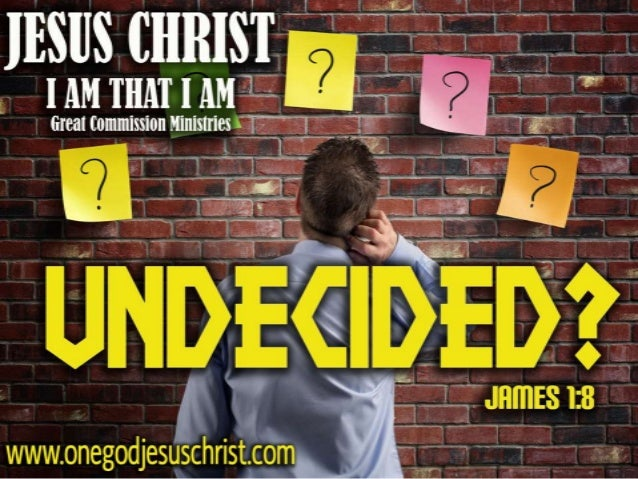 James 1:8 A double minded man is unstable in all his ways.