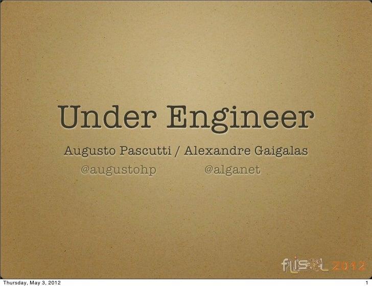 Under Engineer                        Augusto Pascutti / Alexandre Gaigalas                          @augustohp          @...