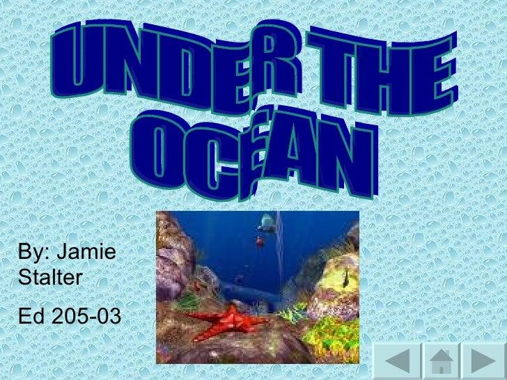 UNDER THE  OCEAN  By: Jamie Stalter  Ed 205-03