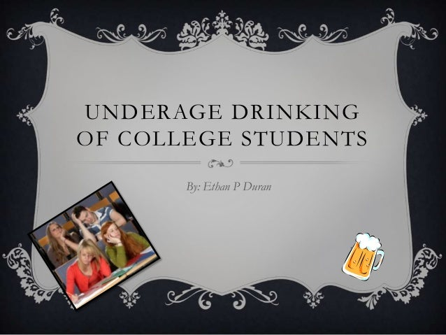 UNDERAGE DRINKINGOF COLLEGE STUDENTS       By: Ethan P Duran