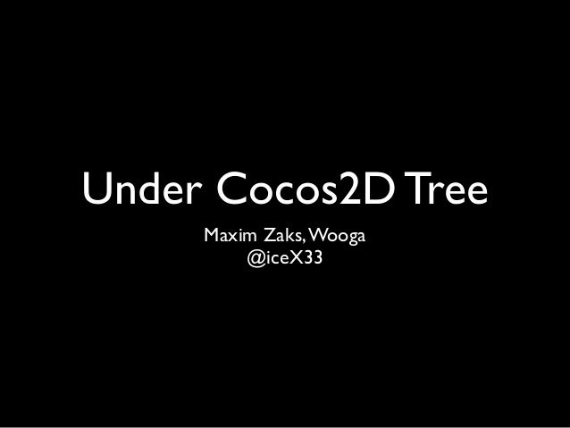 Under Cocos2D Tree     Maxim Zaks, Wooga         @iceX33