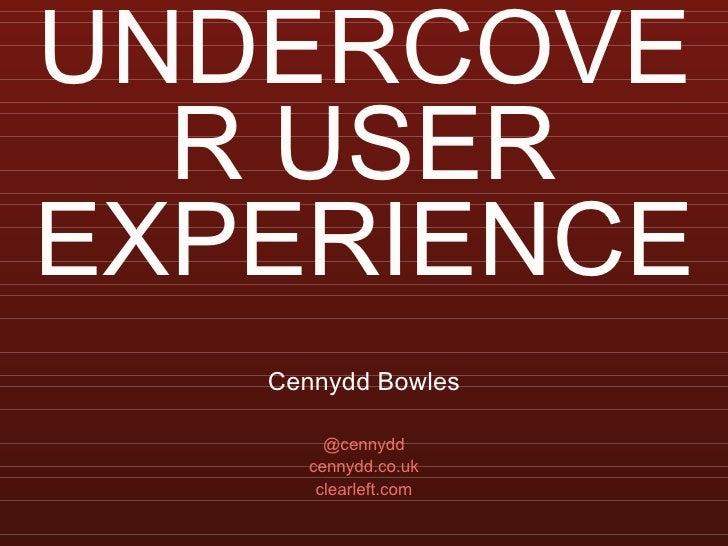 UNDERCOVER USER EXPERIENCE <ul><li>Cennydd Bowles </li></ul><ul><li>@cennydd </li></ul><ul><li>cennydd.co.uk </li></ul><ul...