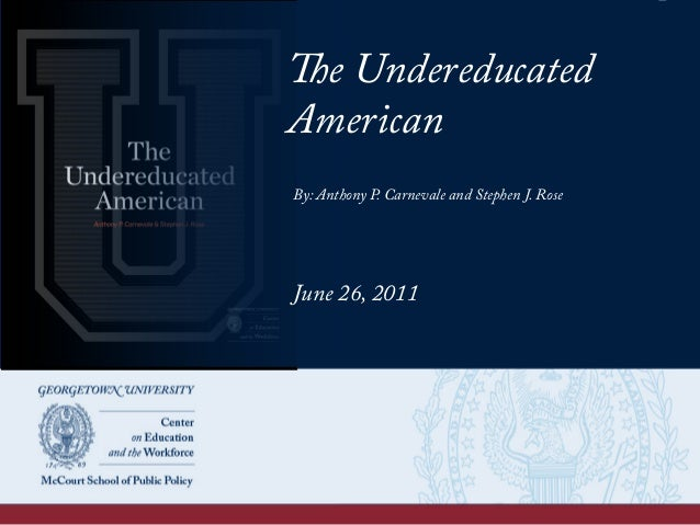 The Undereducated American By: Anthony P. Carnevale and Stephen J. Rose June 26, 2011