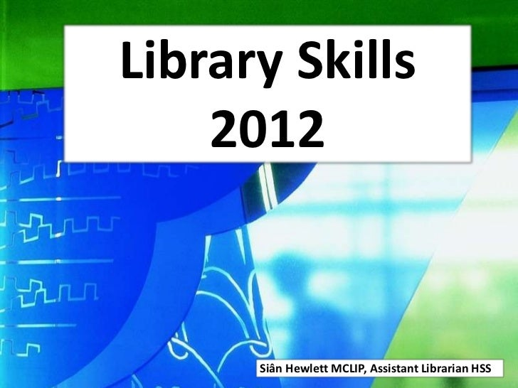 Library Skills    2012      Siân Hewlett MCLIP, Assistant Librarian HSS