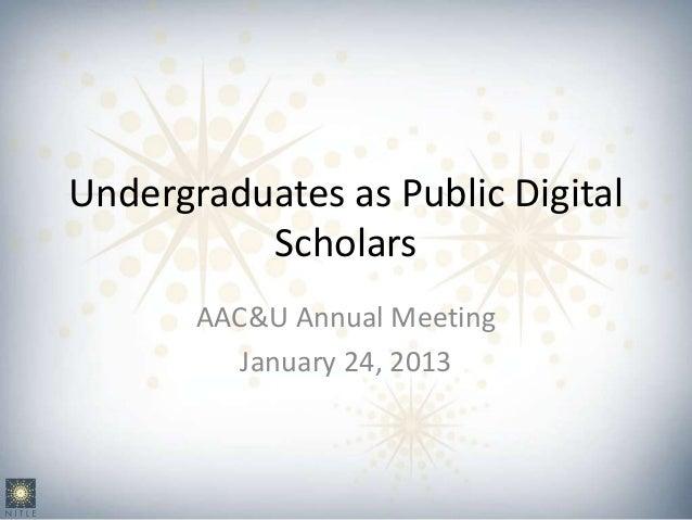 Undergraduates as Public Digital          Scholars       AAC&U Annual Meeting          January 24, 2013