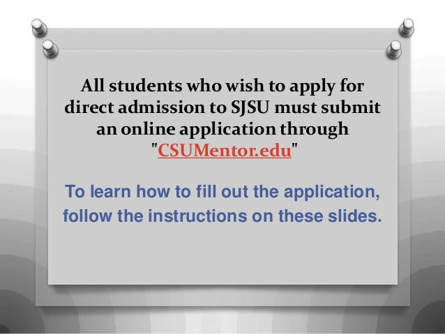 "All students who wish to apply for direct admission to SJSU must submit an online application through ""CSUMentor.edu"" To l..."