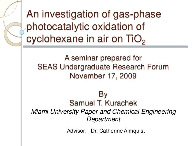 An investigation of gas-phase photocatalytic oxidation of cyclohexane in air on TiO2 A seminar prepared for SEAS Undergrad...