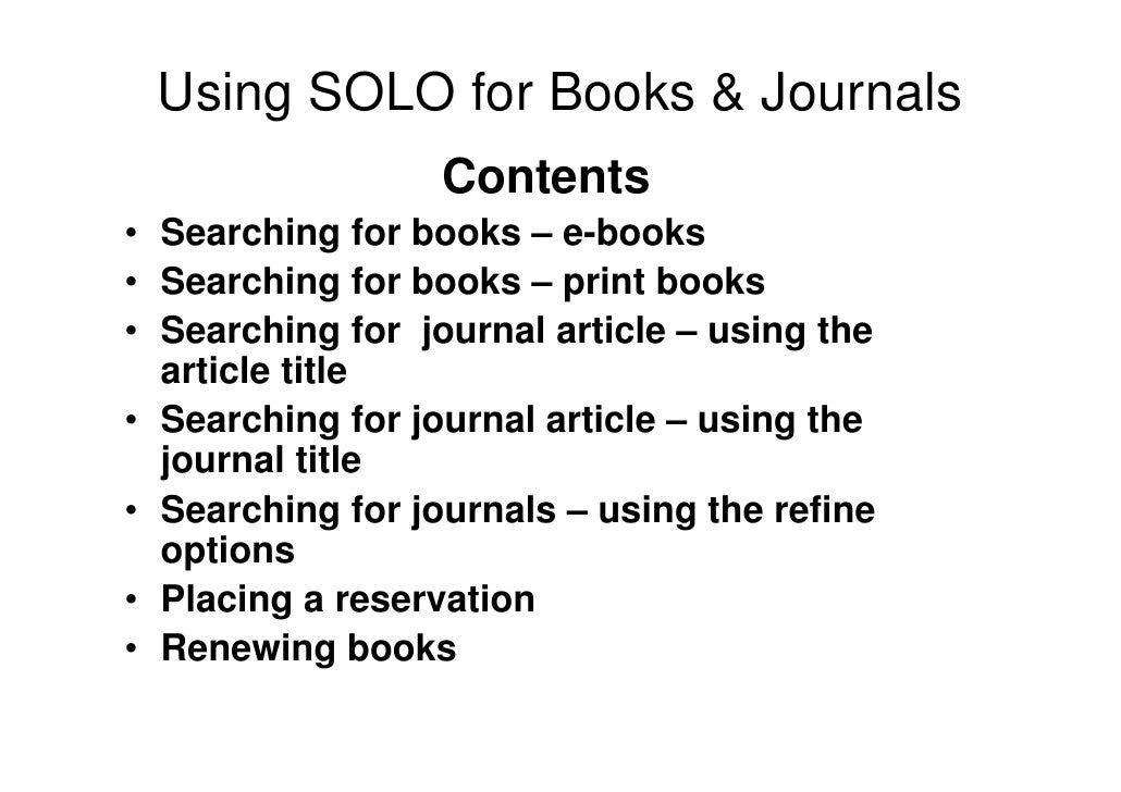 Using SOLO for Books & Journals                  Contents• Searching for books – e-books• Searching for books – print book...