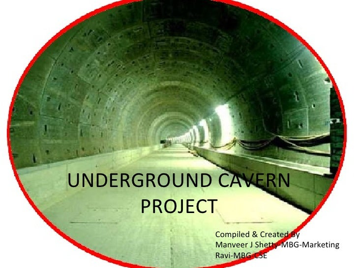 UNDERGROUND CAVERN      PROJECT           Compiled & Created By           Manveer J Shetty-MBG-Marketing           Ravi-MB...