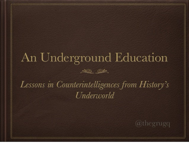 An Underground EducationLessons in Counterintelligences from History'sUnderworld@thegrugq