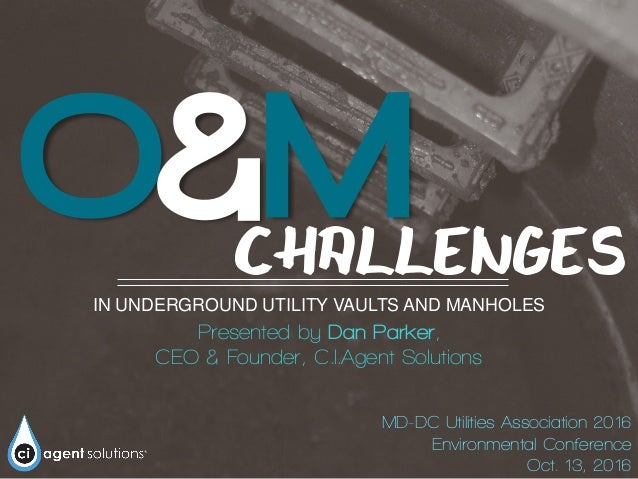 O&M IN UNDERGROUND UTILITY VAULTS AND MANHOLES Presented by Dan Parker, CEO & Founder, C.I.Agent Solutions CHALLENGES MD-D...