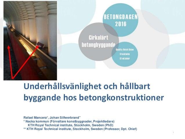 Underhållsvänlighet och hållbart byggande hos betongkonstruktioner Rafael Mancera*, Johan Silfwerbrand** * Nacka kommun (F...