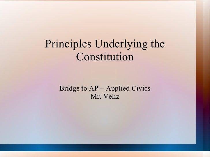 Principles Underlying the Constitution Bridge to AP – Applied Civics Mr. Veliz