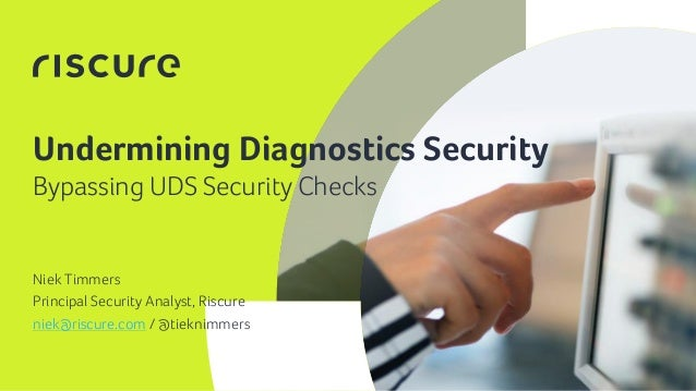 1 Undermining Diagnostics Security Niek Timmers Principal Security Analyst, Riscure niek@riscure.com / @tieknimmers Bypass...