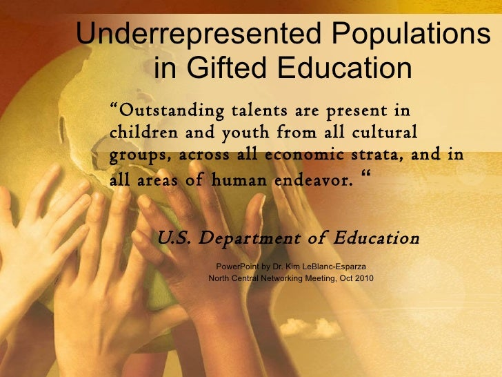 "Underrepresented Populations in Gifted Education "" Outstanding talents are present in children and youth from all cultural..."