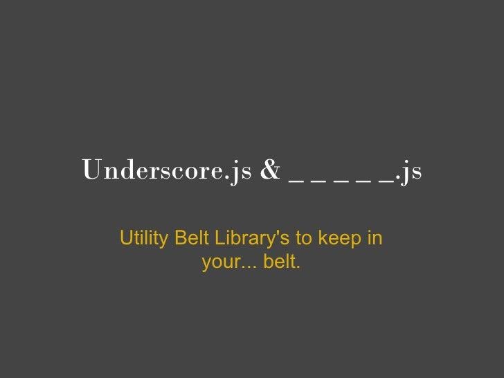 Underscore.js & _ _ _ _ _.js   Utility Belt Librarys to keep in              your... belt.