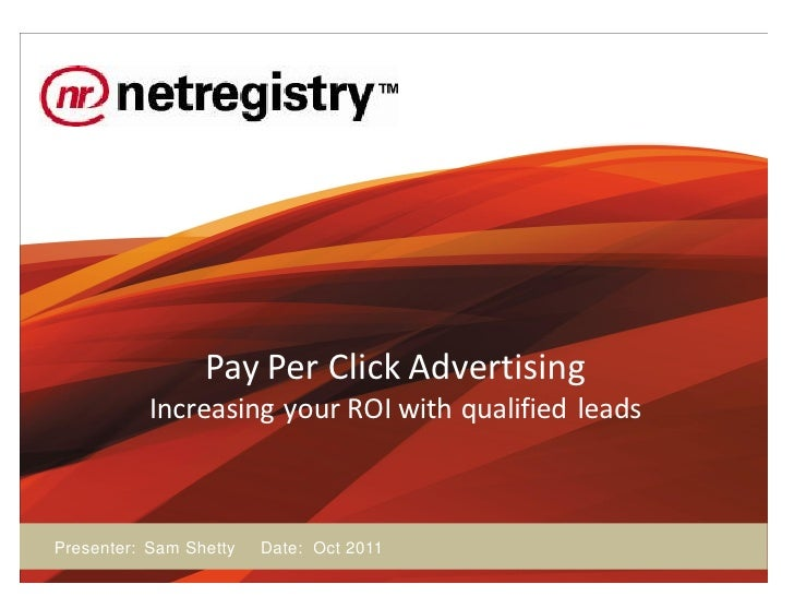 Pay Per Click Advertising           Increasing your ROI with qualified leadsPresenter: Sam Shetty   Date: Oct 2011