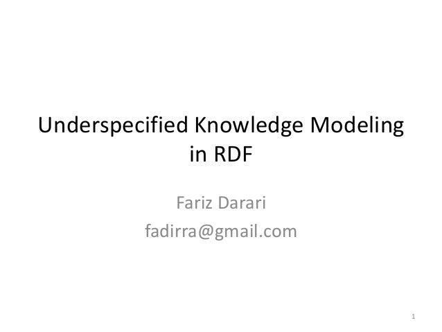 Underspecified Knowledge Modeling              in RDF             Fariz Darari         fadirra@gmail.com                  ...