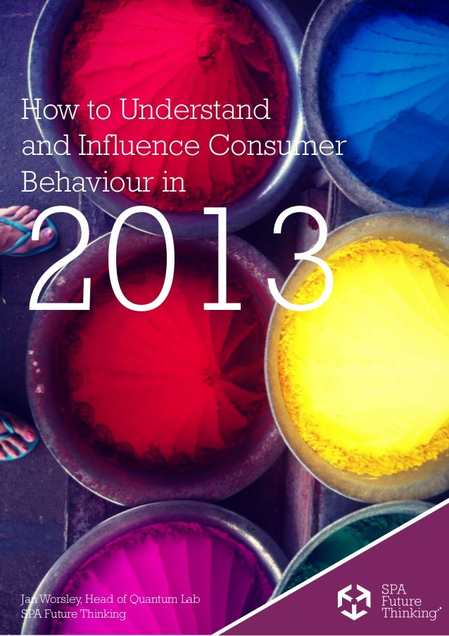 How to Understandand Influence ConsumerBehaviour in2013Jan Worsley, Head of Quantum LabSPA Future Thinking