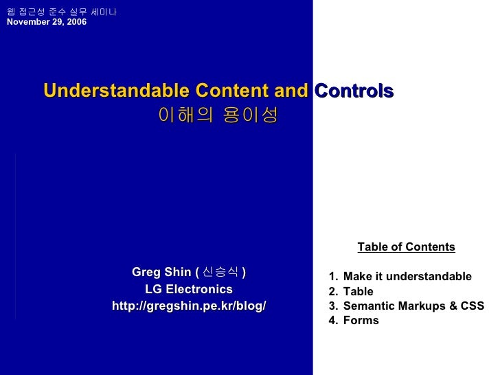 Understandable Content and  Controls 이해의 용이성 Greg Shin ( 신승식 ) LG Electronics http://gregshin.pe.kr/blog/ Table of Content...