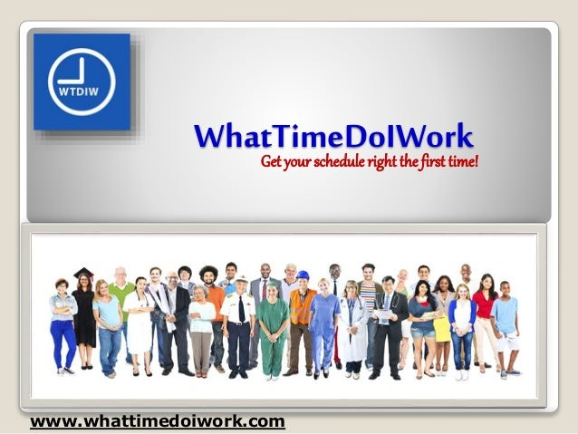 WhatTimeDoIWork www.whattimedoiwork.com Get your schedule right the first time!