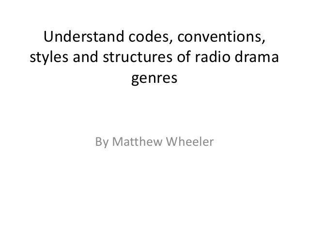 Understand codes, conventions,styles and structures of radio drama               genres         By Matthew Wheeler