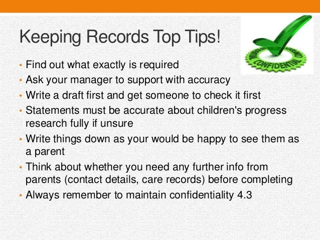 justify the need for keeping records and describe the types of records you would maintain Chapter 6: children's records and activities - a good record keeping system will help save you time by keeping your records organized and located in one place, you etc that you need to be aware of to be able to provide proper care.