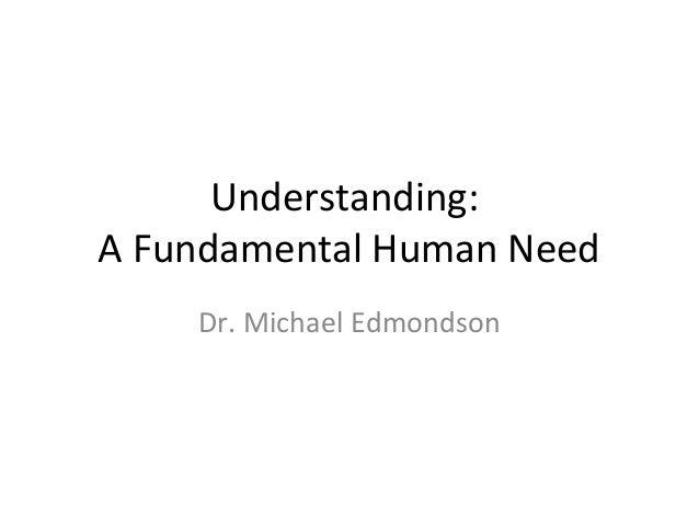 Understanding: A Fundamental Human Need Dr. Michael Edmondson