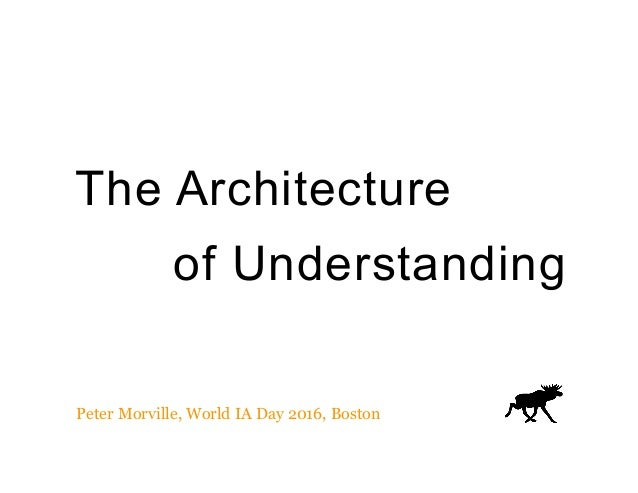 The Architecture of Understanding Peter Morville, World IA Day 2016, Boston
