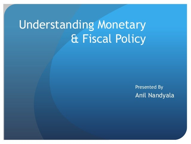 Understanding Monetary & Fiscal Policy  Presented By  Anil Nandyala
