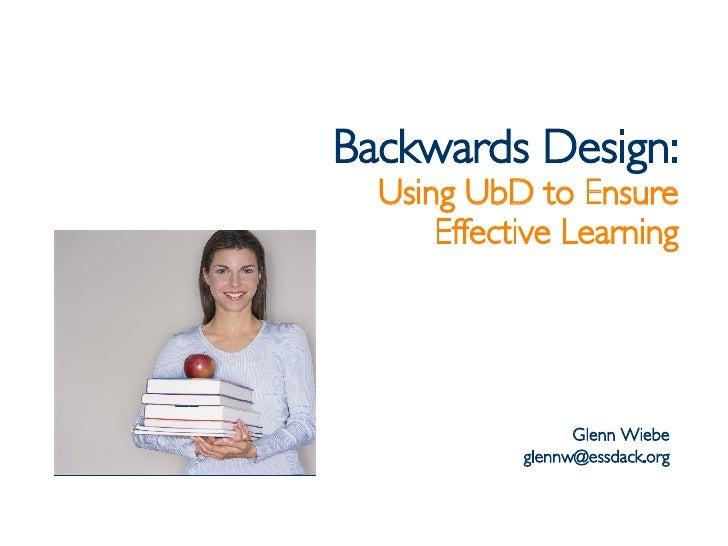 Backwards Design: Using UbD to Ensure Effective Learning Glenn Wiebe [email_address]