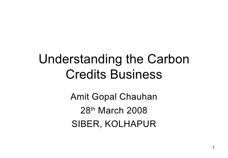 Understanding the Carbon Credits Business Amit Gopal Chauhan 28 th  March 2008 SIBER, KOLHAPUR