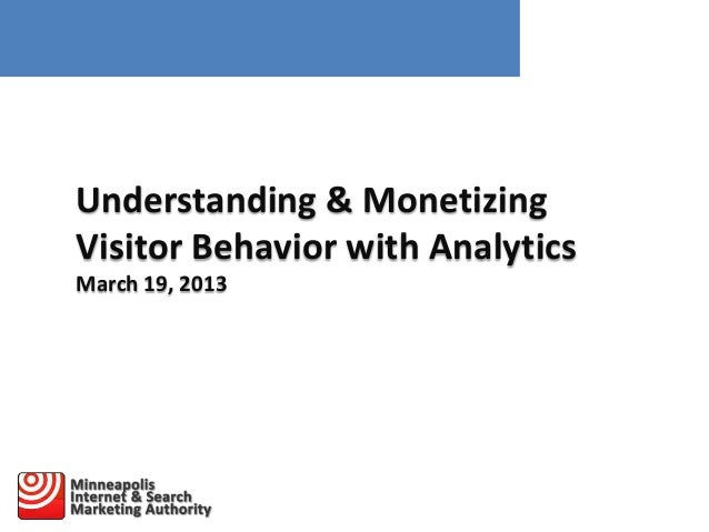 Understanding & Monetizing Visitor Behavior with Analytics March 19, 2013