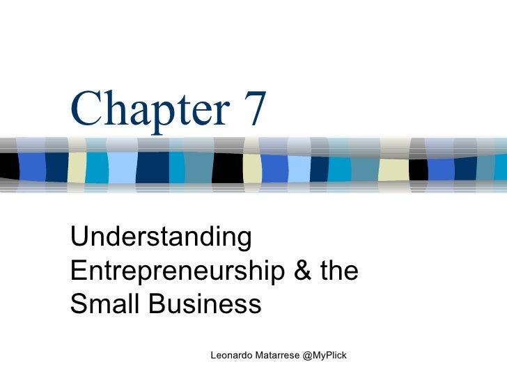 Chapter 7 Understanding Entrepreneurship & the Small Business Leonardo Matarrese @MyPlick