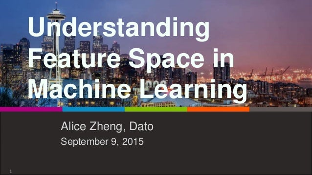 Understanding Feature Space in Machine Learning Alice Zheng, Dato September 9, 2015 1