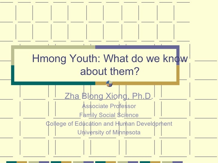 Hmong Youth: What do we know about them? Zha Blong Xiong, Ph.D. Associate Professor Family Social Science College of Educa...