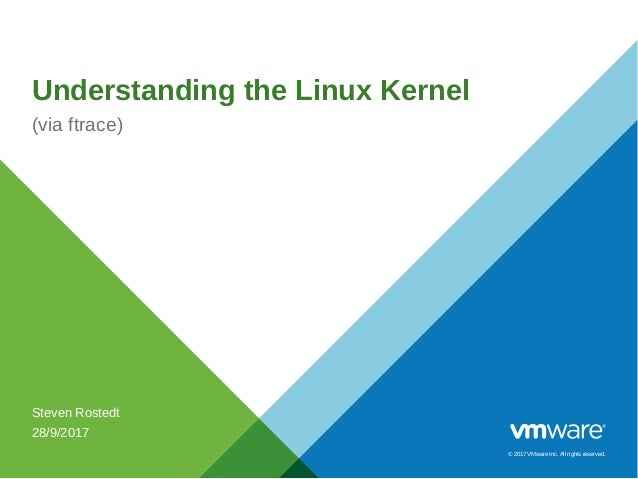 © 2017 VMware Inc. All rights reserved. Understanding the Linux Kernel (via ftrace) Steven Rostedt 28/9/2017