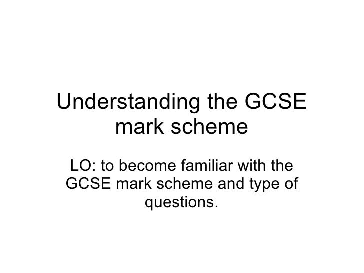 Understanding the GCSE mark scheme LO: to become familiar with the GCSE mark scheme and type of questions.