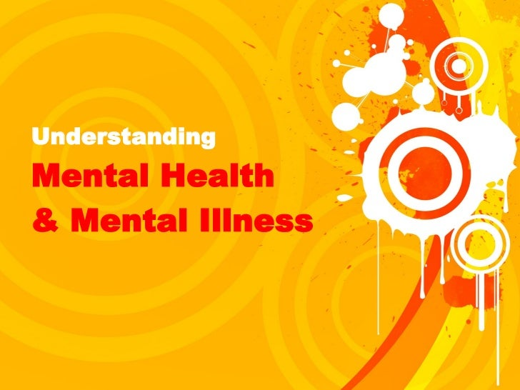 Understanding  Mental Health  & Mental Illness