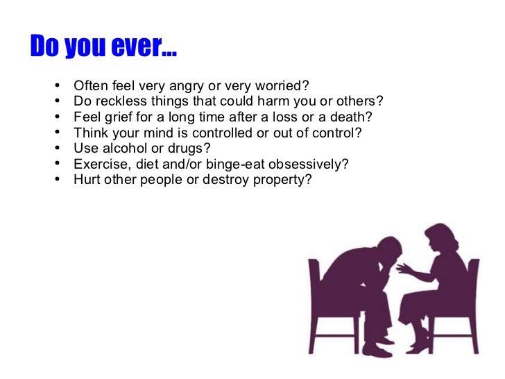 <ul><li>Do you ever… </li></ul><ul><ul><li>Often feel very angry or very worried? </li></ul></ul><ul><ul><li>Do reckless t...